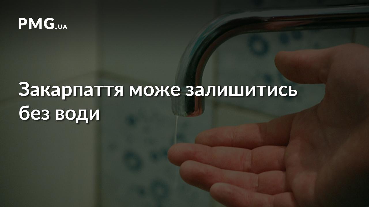 Жителі Закарпаття ризикують залишитись без води