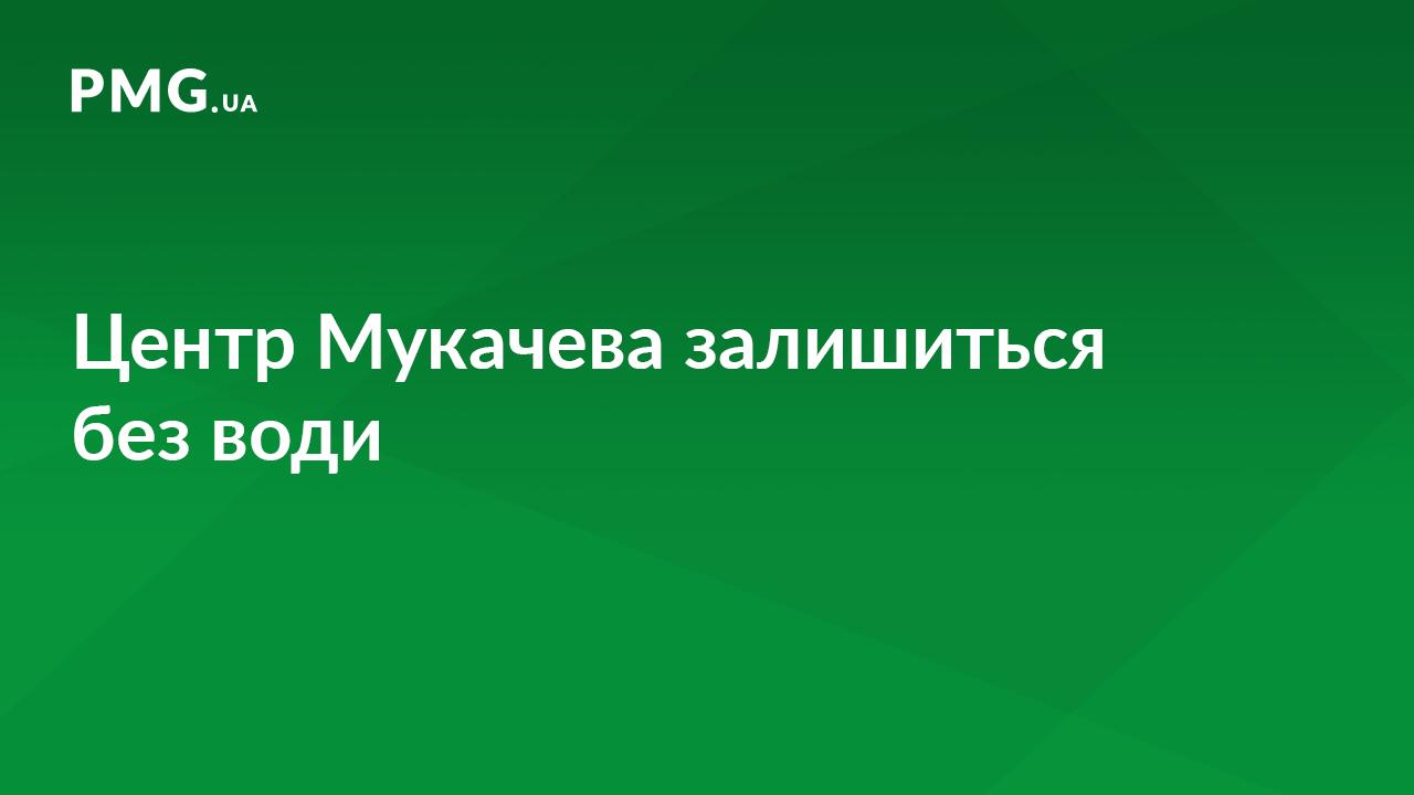 У центральній частині Мукачева кілька вулиць будуть без води