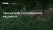 В Ужгороді невідомі вандали поламали надгробні пам'ятники