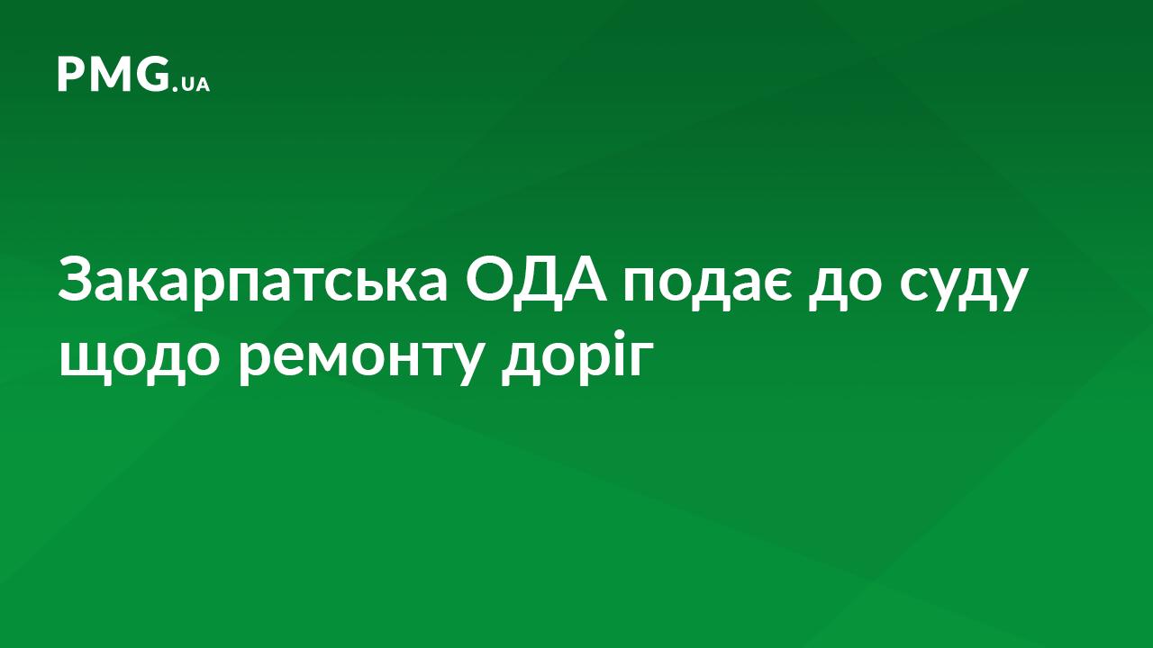 Закарпатська ОДА звернулася до суду, щоб отримати з Держказначейства кошти на ремонт доріг