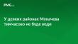 Сьогодні у деяких районах Мукачева тимчасово не буде води