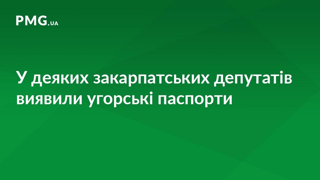 Угорські паспорти виявили у чотирьох закарпатських депутатів і заступника мера