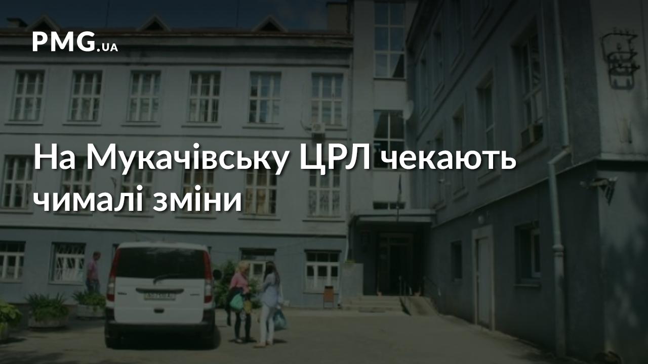 На Мукачівську ЦРЛ чекають серйозні зміни