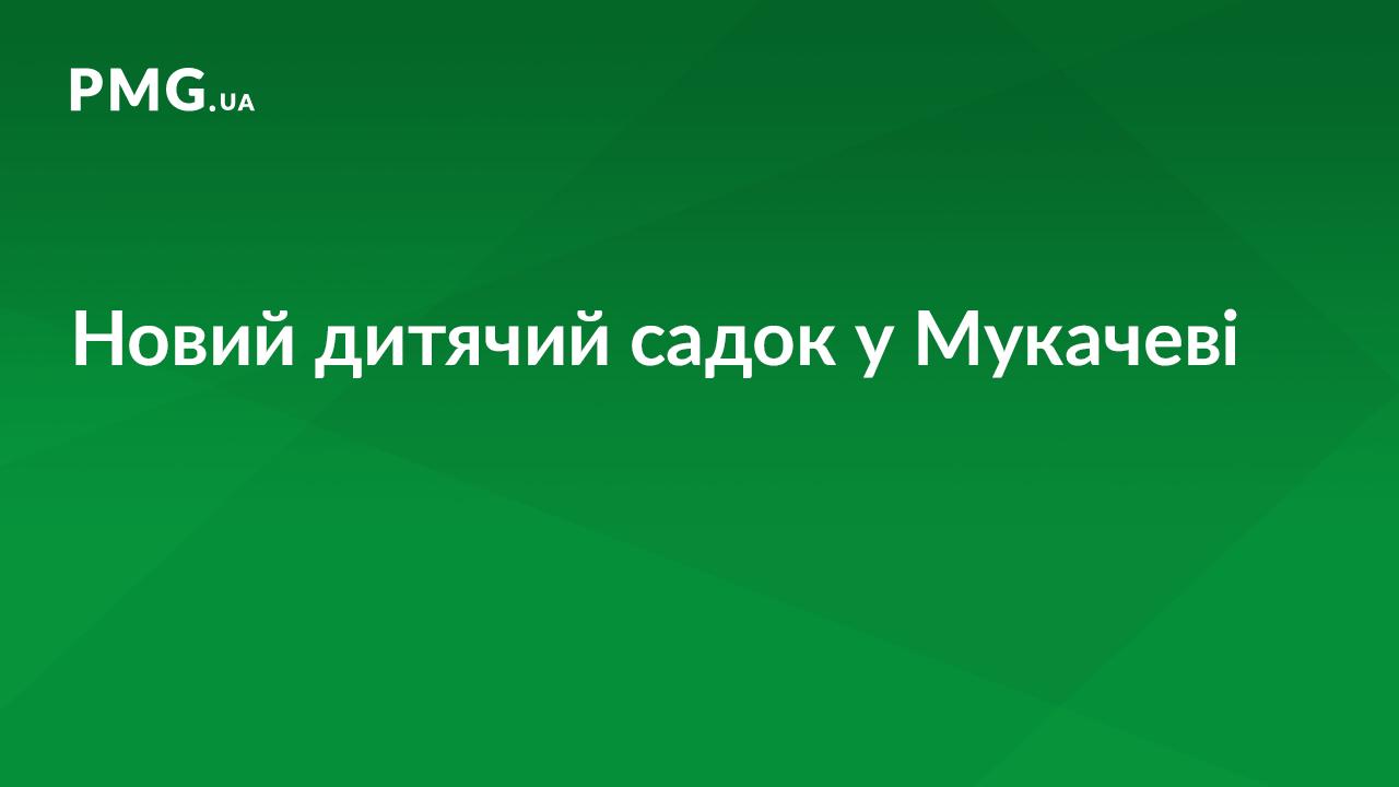 У Мукачеві відкриють новий дитсадок