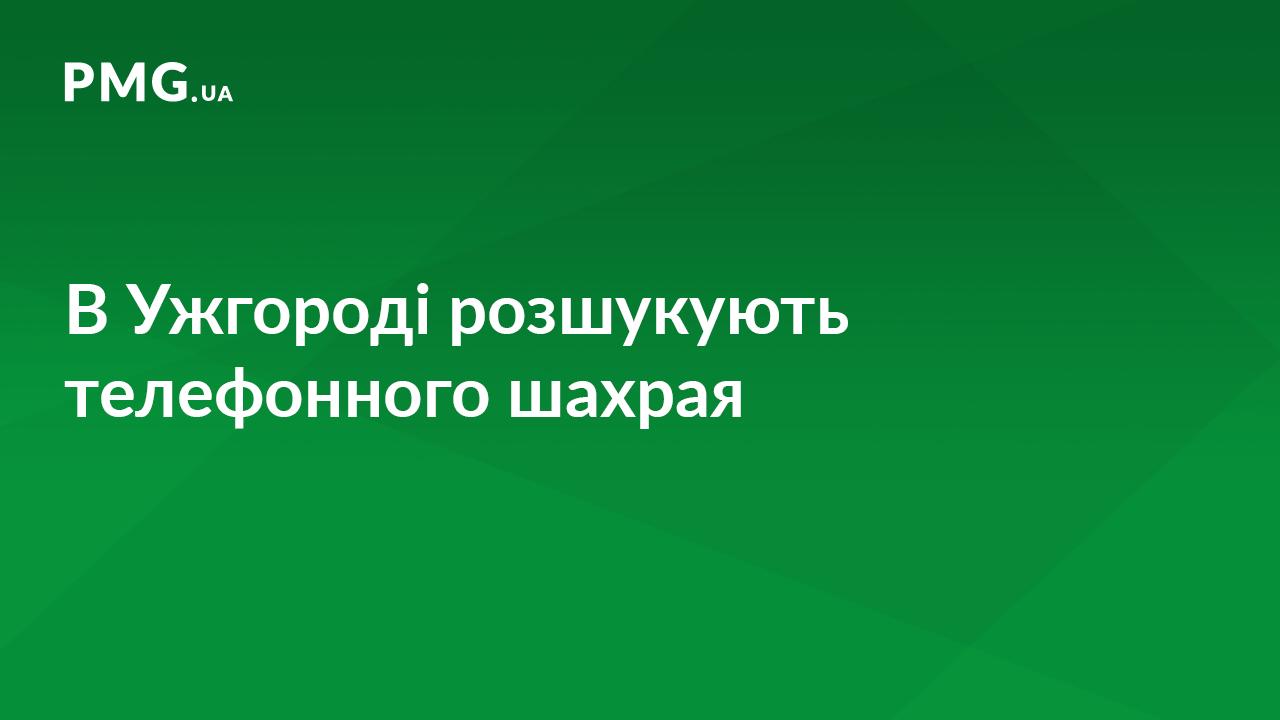 Правоохоронці встановлюють всіх причетних до телефонних шахрайств в Ужгороді