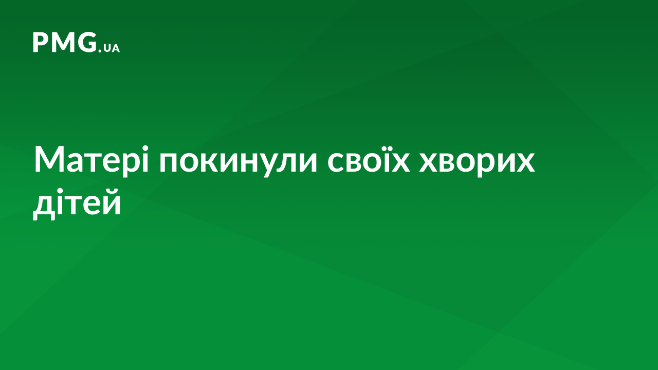У Мукачеві в лікарні матері покинули своїх хворих дітей