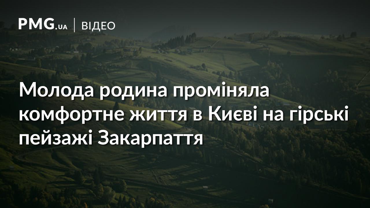 Унікальна історія: як молода родина з Києва переїхала у закарпатське село
